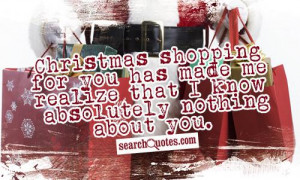 Christmas shopping for you has made me realize that I know absolutely ...