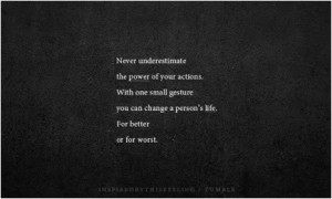 Never underestimate the power of your actions. With one small gesture ...