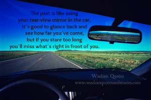 past is like using rear view mirror in a car. If you stare too long ...