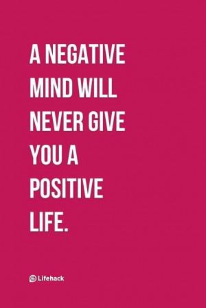 negative mind will never give you a positive life.