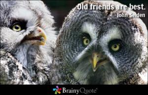 Old friends are best. - John Selden
