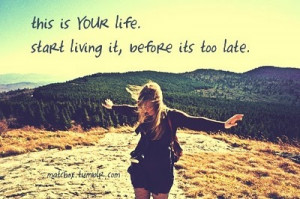 start living it, before its too late.