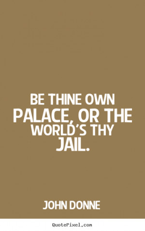 Be thine own palace or the world 39 s thy jail quot John Donne