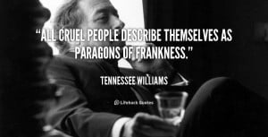 """All cruel people describe themselves as paragons of frankness."""""""