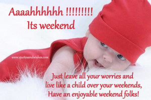 ... and live like a child over your weekends have an enjoyable weekend