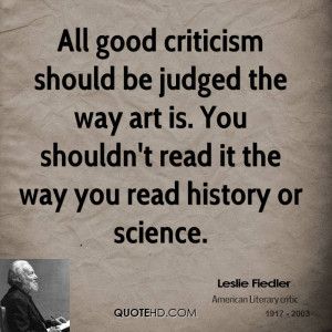 All good criticism should be judged the way art is. You shouldn't read ...
