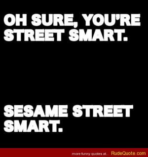 Oh sure, you're street smart. SESAME STREET smart.