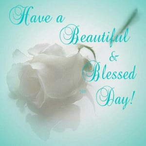 Have a Beautiful and Blessed Day!