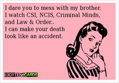 dare you to mess with my brother. I watch CSI, NCIS, Criminal Minds ...