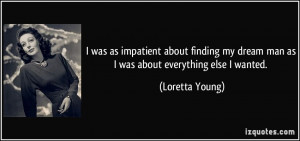 ... my dream man as I was about everything else I wanted. - Loretta Young