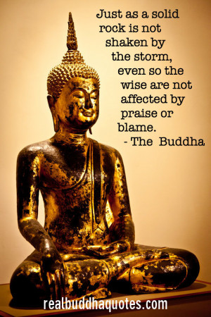 "... , even so the wise are not affected by praise or blame."" The Buddha"