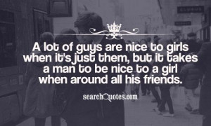 ... but it takes a man to be nice to a girl when around all his friends