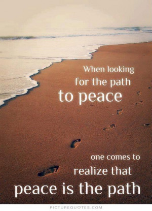 ... to peace one comes to realize that peace is the path Picture Quote #1
