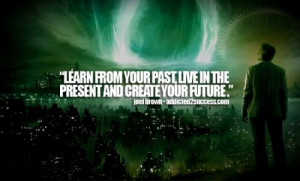 Learn from your past, live in the present and create your future .