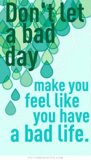 Don't let a bad day make you feel like you have bad life Picture Quote ...