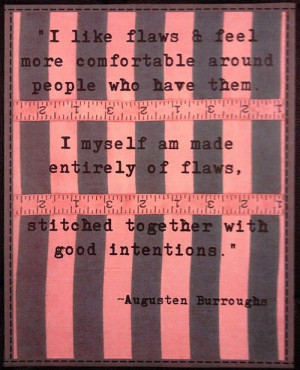 ... of flaws, stitched together with good intentions. Augusten Burroughs
