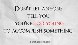 Life Quote: Don't let anyone tell you you're too young to ...