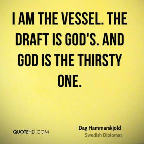 Dag Hammarskjold - I am the vessel. The draft is God's. And God is the ...