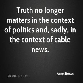 aaron-brown-quote-truth-no-longer-matters-in-the-context-of-politics ...