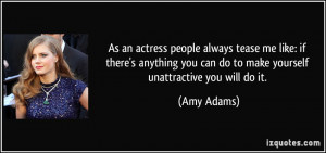 ... you can do to make yourself unattractive you will do it. - Amy Adams