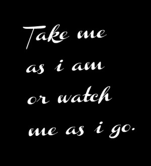Take ME as I Am or Watch me as i go ~ Attitude Quote