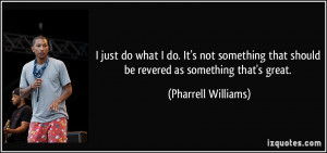 just do what I do. It's not something that should be revered as ...