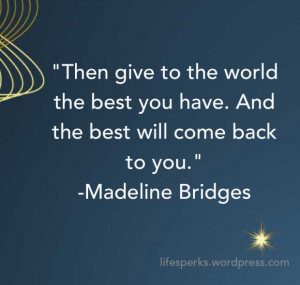 Then give to th world the best you have.And the best will come back to ...