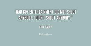 Bad Boy Entertainment did not shoot anybody. I didn't shoot anybody ...