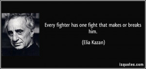 Every fighter has one fight that makes or breaks him. - Elia Kazan