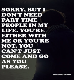 don't need part time people in my life. You're either with me or you ...