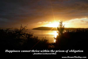 Happiness cannot thrive within the prison of obligation