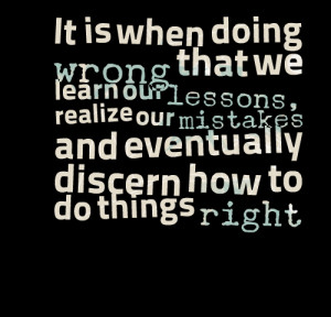 ... learn our lessons, realize our mistakes and eventually discern how to
