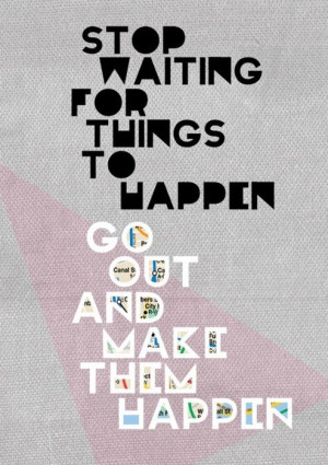 Stop waiting. Go out.