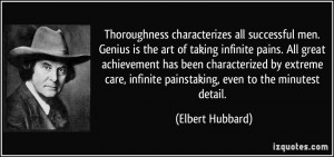 ... , infinite painstaking, even to the minutest detail. - Elbert Hubbard