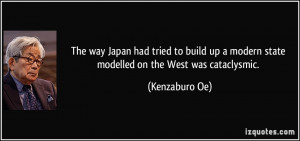 ... up a modern state modelled on the West was cataclysmic. - Kenzaburo Oe