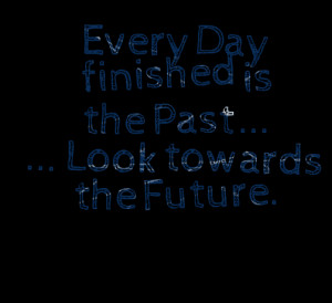 Quotes Picture: every day finished is the past look towards the future