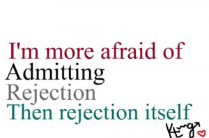 More Afraid Of Admitting Rejection. Then Rejection Itself
