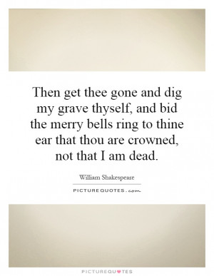 Then get thee gone and dig my grave thyself, and bid the merry bells ...