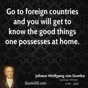 Go to foreign countries and you will get to know the good things one ...