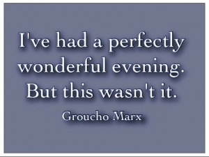 Groucho Marx. Good retort to a bad date.