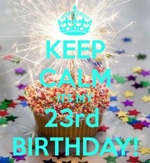 KEEP CALM ITS MY 23rd BIRTHDAY! - KEEP CALM AND CARRY ON Image ...