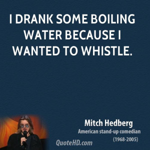 drank some boiling water because I wanted to whistle.