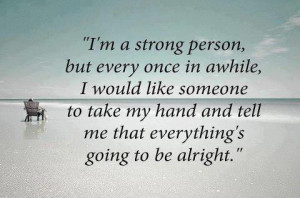 Even i'm a strong person but i need you...