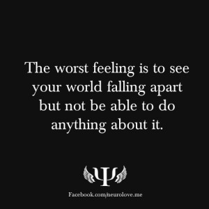 The worst feeling is to see your world falling apart but not be able ...