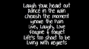 Laugh Your Heart Out Dance In The Rain Cherish the Moment Ignore the ...