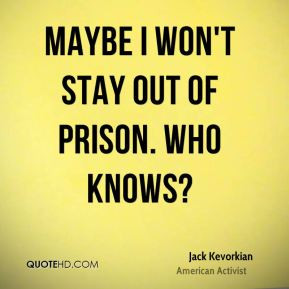 Maybe I won't stay out of prison. Who knows?