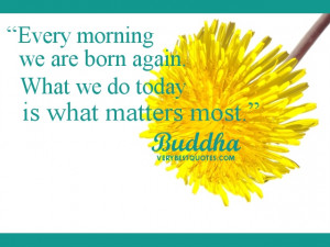 Every morning we are born again. What we do today is what matters most ...