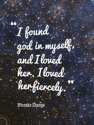 ... God in myself, and I loved Her. I love her fiercly. -Ntozake Shange