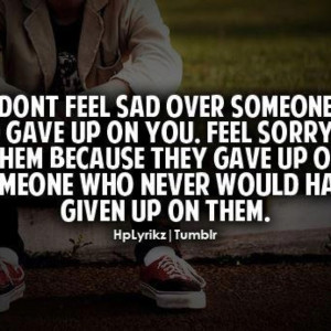 Don't feel sad over someone who gave up on you. Feel sorry for them ...