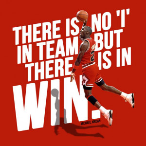 Michael Jordan quote: There is no 'i' in team but there is in WIN.